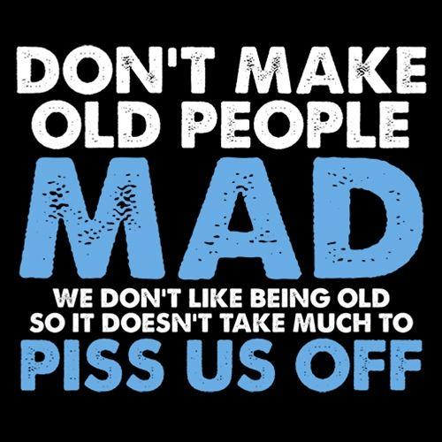 Don't Make Old People Mad We Don't Like Being Old Doesn't Take Much To P*ss Us Off - Roadkill T Shirts