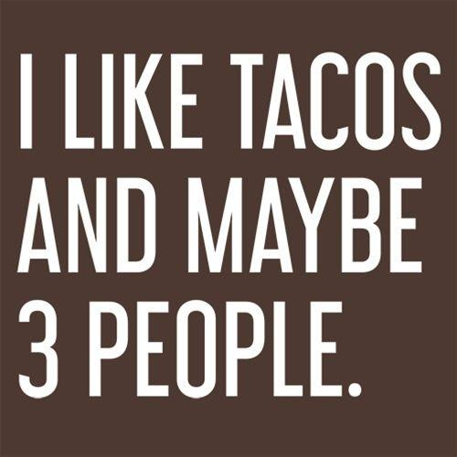 I Like Tacos And Maybe 3 People.