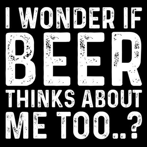 I Wonder If Beer Thinks About Me Too..?
