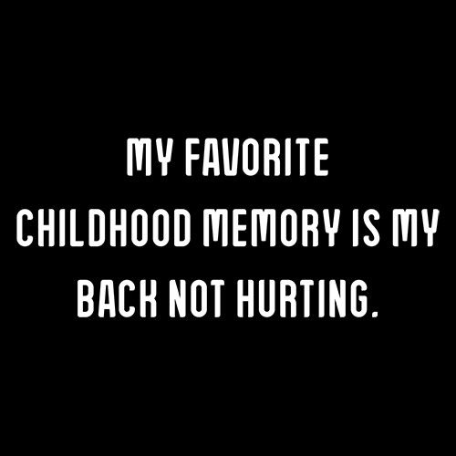 My Favorite Childhood Memory Is My Back Not Hurting.