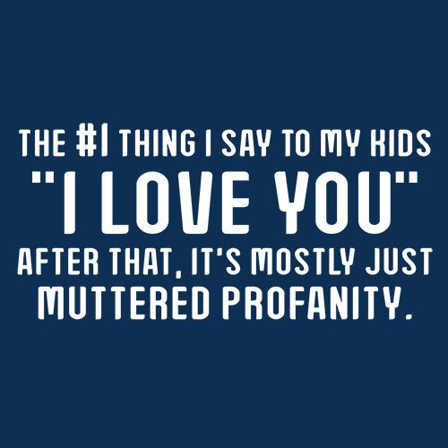 "#1 Thing I Say To My Kids ""I Love You"" After It's Mostly Just Muttered Profanity."
