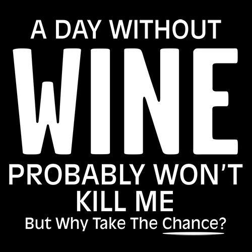 A Day Without Wine Probably Won't Kill Me But Why Take The Chance - Roadkill T Shirts