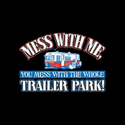 Mess With Me You Mess With The Whole Trailer Park