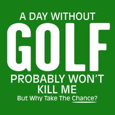 A Day Without Golf Probably Won't Kill Me But Why Take The Chance - Roadkill T Shirts