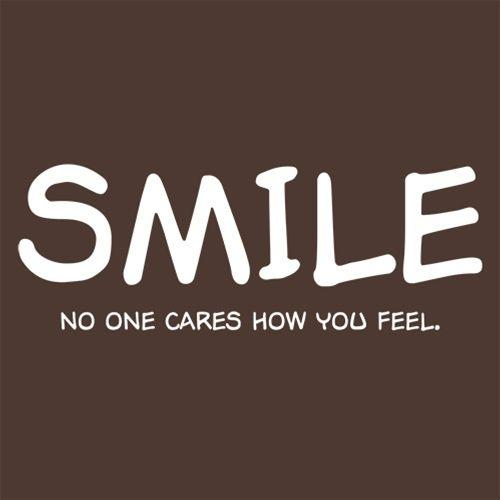 Smile No One Cares How You Feel