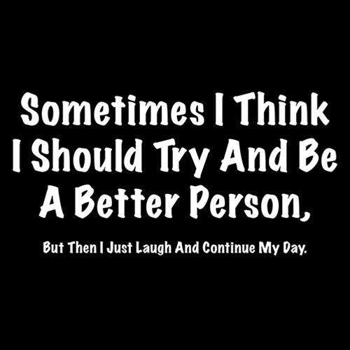 Sometimes I Think I Should Try And Be A Better Person….I Just Laugh