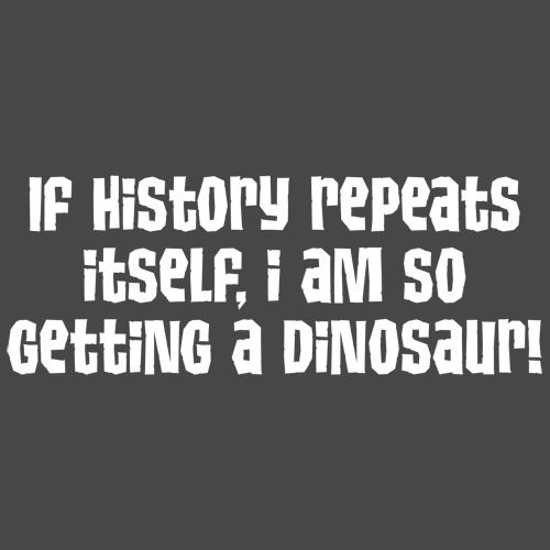 If History Repeats Itself I Am So Getting A Dinosaur