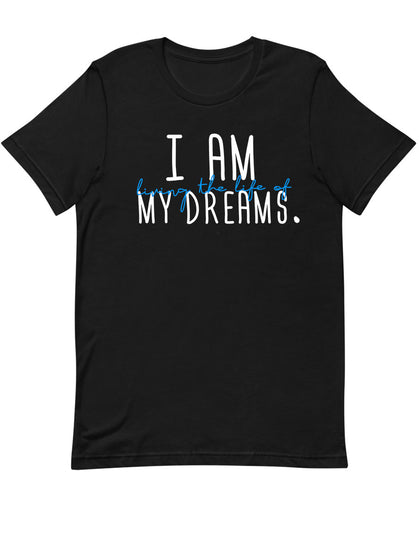 I am Living the Life of My Dreams |  Unisex T-Shirt