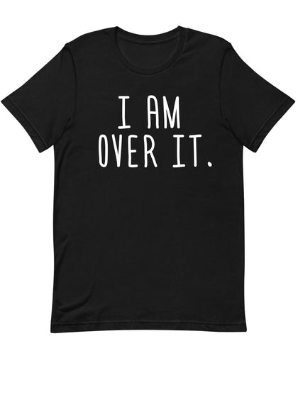 I am Over It |  Unisex T-Shirt