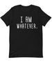 I am Whatever |  Unisex T-Shirt