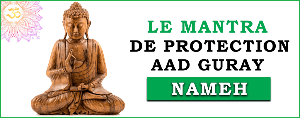 Un mantra de protection : Aad Guray Nameh.