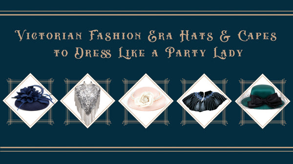 Victorian Fashion Era Hats & Capes to Dress Like a Party Lady