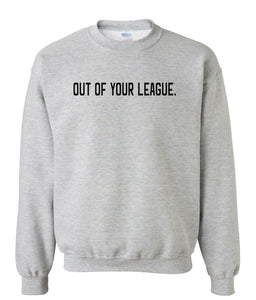grey out of your league sweatshirt