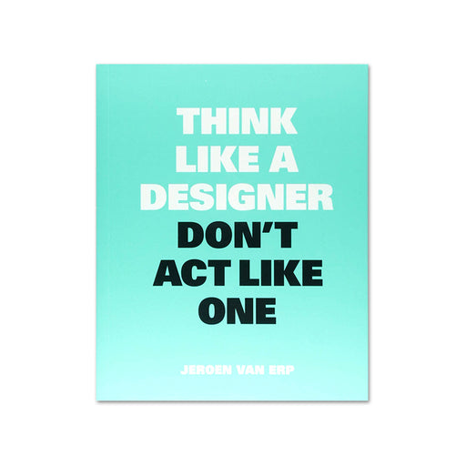 Think Like a Designer, Dont Act Like One