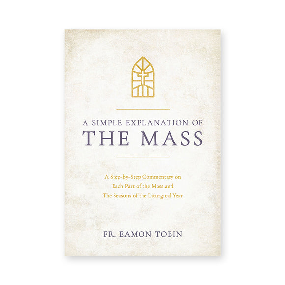 A Simple Explanation of the Mass: A Step-by-Step Commentary on Each Part of the Mass and The Seasons of the Liturgical Year