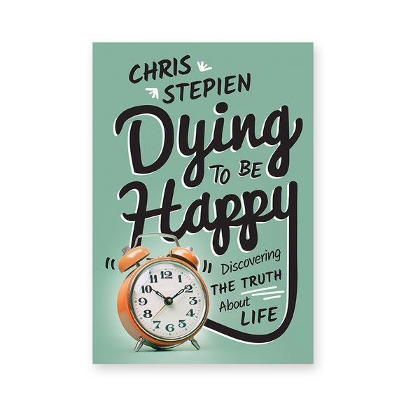 Dying To Be Happy: Discovering the Truth About Life