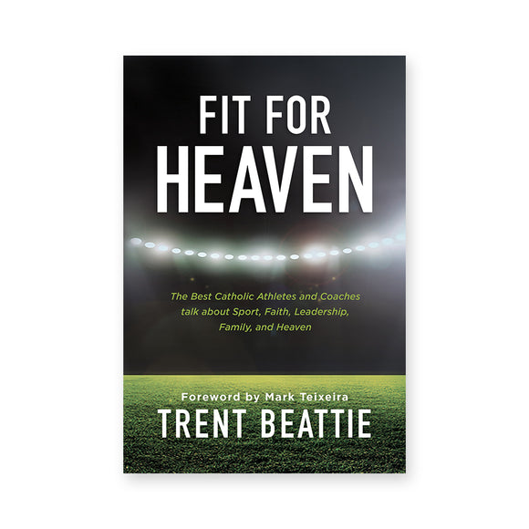 Fit For Heaven: The Best Athletes and Coaches talk about Sport, Faith, Leadership, Family, and Heaven
