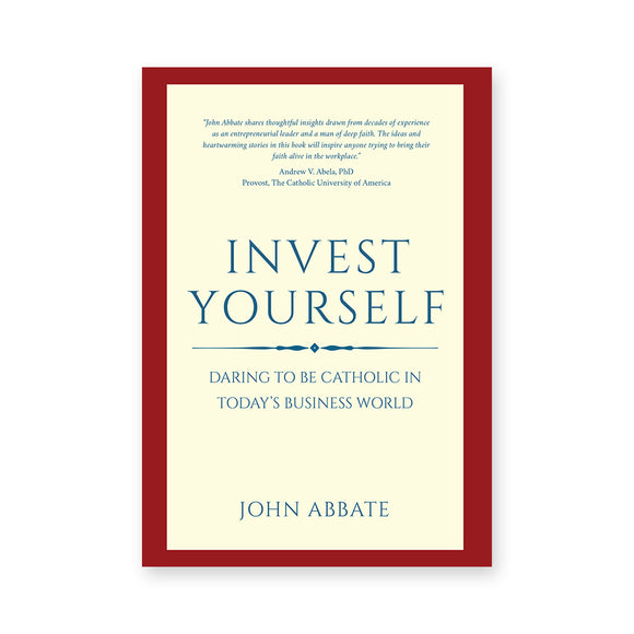 Invest Yourself: Daring to Be Catholic In Today's Business World