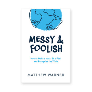 Messy & Foolish: How to Make a Mess, Be a Fool, and Evangelize the World