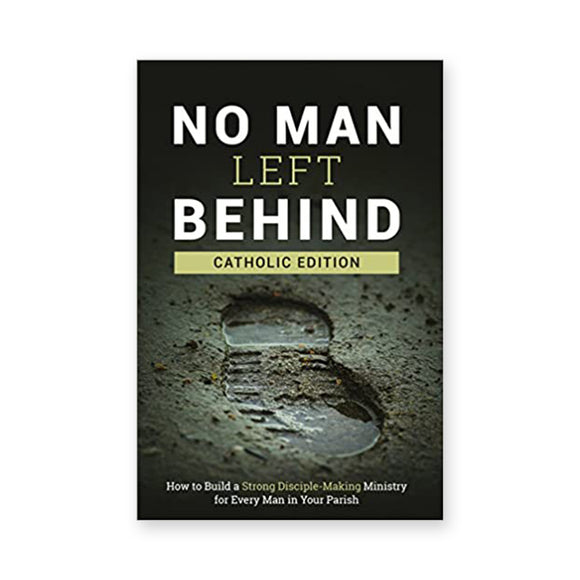 No Man Left Behind, Catholic Edition: How to Build a Strong Disciple-Making Ministry for Every Man in Your Parish