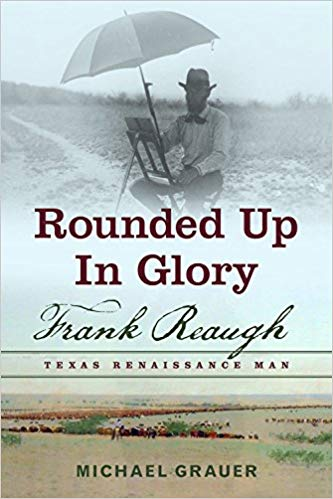 Rounded Up In Glory: Frank Reaugh, Texas Renaissance Man by Michael R. Grauer