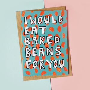 I Would Eat Baked Beans For You Card