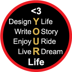 Design your life, write your story, enjoy your ride, live your dream. Love your life!