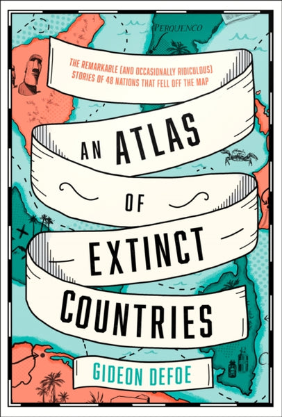 An Atlas of Extinct Countries : The Remarkable (and Occasionally Ridiculous) Stories of 48 Nations That Fell off the Map-9780008393854