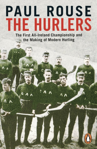 The Hurlers : The First All-Ireland Championship and the Making of Modern Hurling-9780241983546