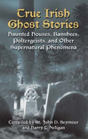 True Irish Ghost Stories : Haunted Houses, Banshees, Poltergeists and Other Supernatural Phenomena-9780486440514