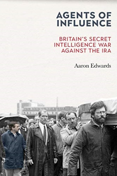Agents of Influence : Britain's Secret Intelligence War Against the IRA-9781785373411