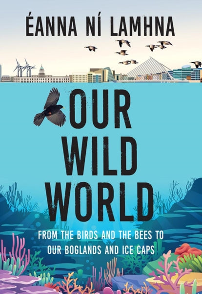 Our Wild World : From the birds and bees to our boglands and the ice caps-9781788492331