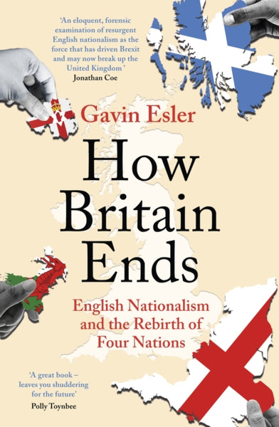 How Britain Ends : English Nationalism and the Rebirth of Four Nations-9781800241053