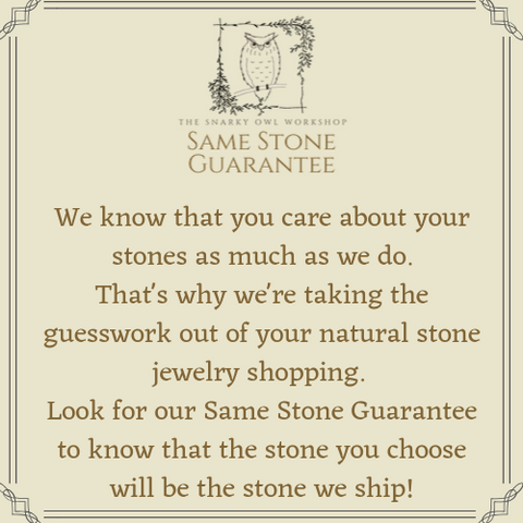 The Snarky Owl Workshop's Same Stone Guarantee: We know that you care about your stones as much as we do. That's why we're taking the guesswork out of your natural stone jewelry shopping.  Look for our Same Stone Guarantee to know that the stone you choose will be the stone we ship!
