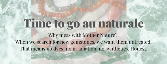 Time to go au naturale: Why mess with Mother Nature? When we search for new gemstones, we want them untreated. That means no dyes, no irradiation, no synthetics. Honest. Text is overlaid over a photo of many gemstone strands in different sizes and colors.