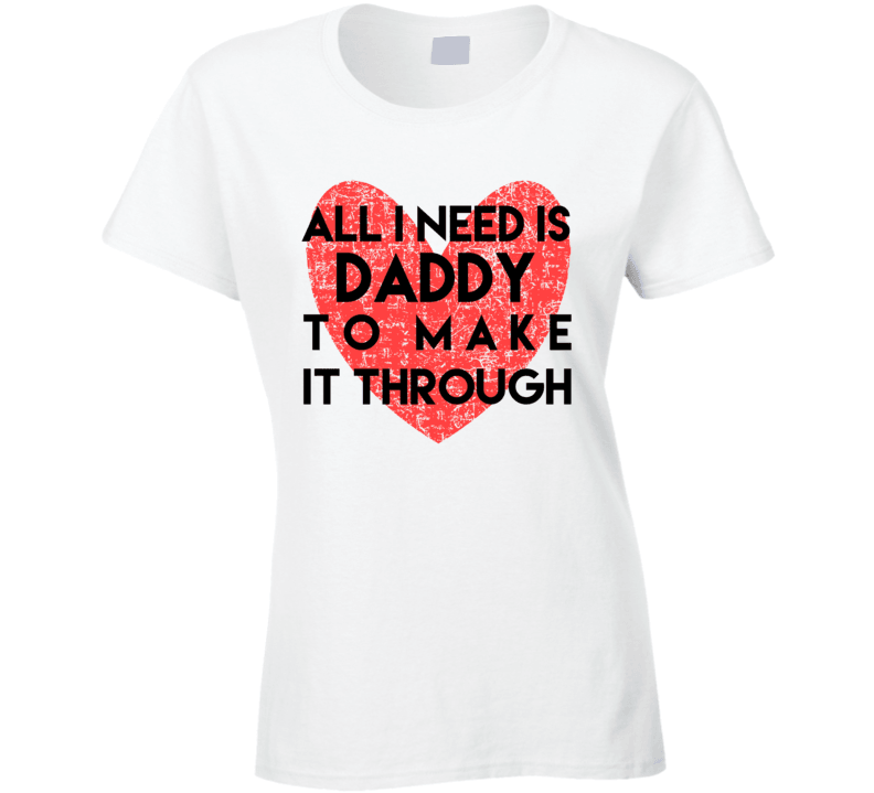 All I Need Is Daddy To Make It Through Ladies T Shirt, Tshirtgang, T-Shirt, all-i-need-is-daddy-to-make-it-through-ladies-t-shirt, all, daddy, it, ladies, make, need, spo-default, spo-disable