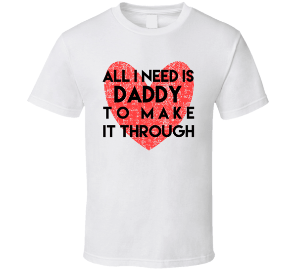 All I Need Is Daddy To Make It Through T Shirt, Tshirtgang, T-Shirt, all-i-need-is-daddy-to-make-it-through-t-shirt, all, daddy, it, make, need, spo-default, spo-disabled, through, to