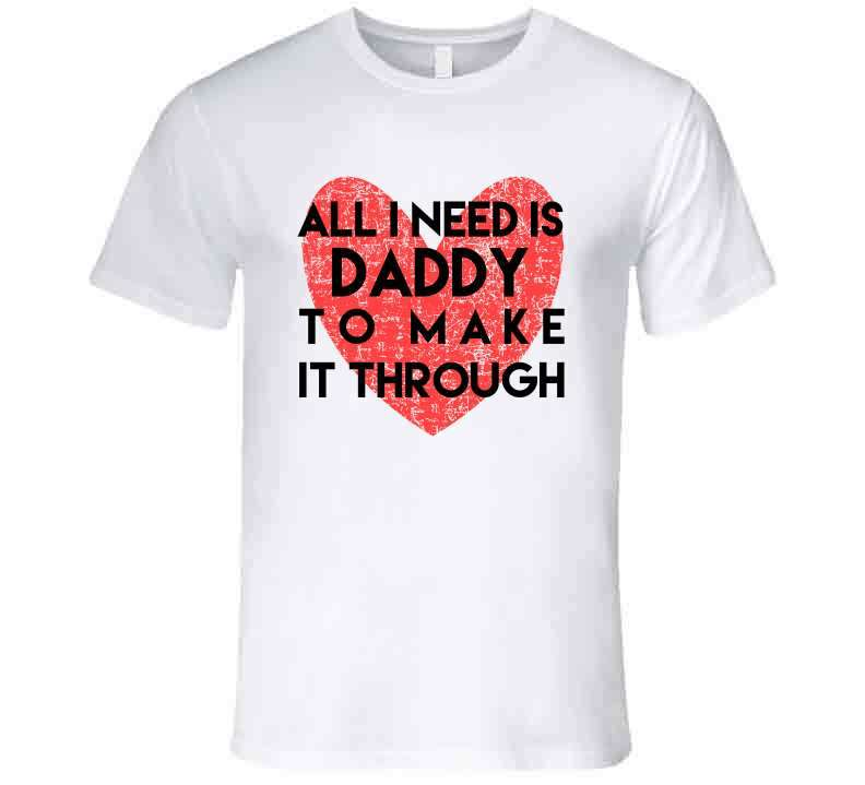 All I Need Is Daddy To Make It Through T Shirt, Tshirtgang, T-Shirt, all-i-need-is-daddy-to-make-it-through-t-shirt-1, all, daddy, it, make, need, spo-default, spo-disabled, through, to, vari