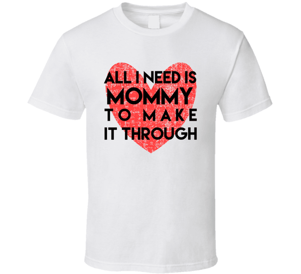 All I Need Is Mommy To Make It Through T Shirt, Tshirtgang, T-Shirt, all-i-need-is-mommy-to-make-it-through-t-shirt, all, it, make, mommy, need, spo-default, spo-disabled, through, to