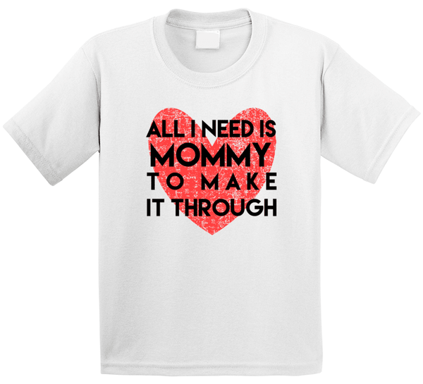All I Need Is Mommy To Make It Through T Shirt, Tshirtgang, T-Shirt, all-i-need-is-mommy-to-make-it-through-t-shirt-1, all, it, make, mommy, need, spo-default, spo-disabled, through, to, vari