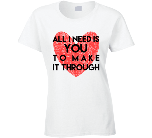 All I Need Is You To Make It Through Ladies T Shirt, Tshirtgang, T-Shirt, all-i-need-is-you-to-make-it-through-ladies-t-shirt, all, it, ladies, make, need, spo-default, spo-disabled, through,