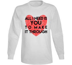 All I Need Is You To Make It Through Long Sleeve T Shirt, Tshirtgang, T-Shirt, all-i-need-is-you-to-make-it-through-long-sleeve-t-shirt, all, it, long, make, need, sleeve, spo-default, spo-di