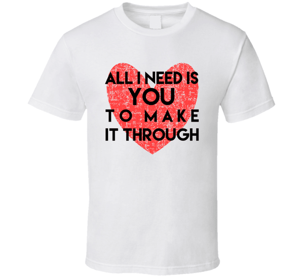 All I Need Is You To Make It Through T Shirt, Tshirtgang, T-Shirt, all-i-need-is-you-to-make-it-through-t-shirt, all, it, make, need, spo-default, spo-disabled, through, to, you