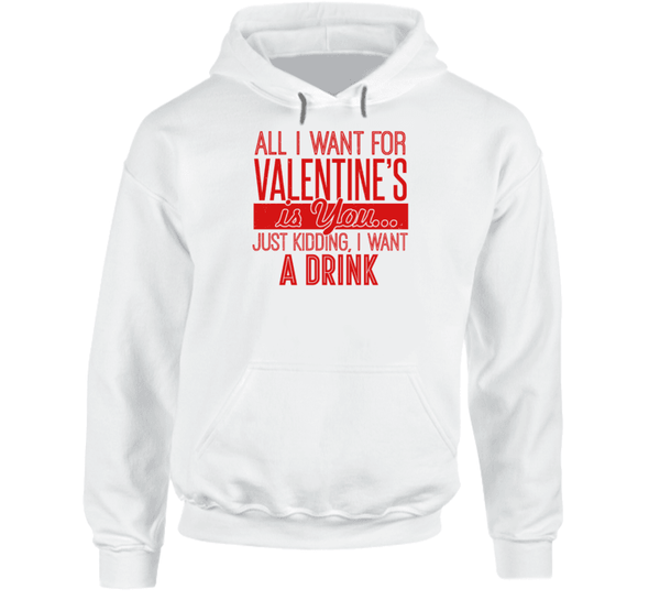 All I Want For Valentines's Is You... Just Kidding, I Want A Drink Hoodie, Tshirtgang, T-Shirt, all-i-want-for-valentiness-is-you-just-kidding-i-want-a-drink-hoodie, a, all, drink, for, hoodi