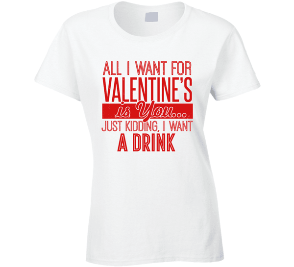 All I Want For Valentines's Is You... Just Kidding, I Want A Drink Ladies T Shirt, Tshirtgang, T-Shirt, all-i-want-for-valentiness-is-you-just-kidding-i-want-a-drink-ladies-t-shirt, a, all, d