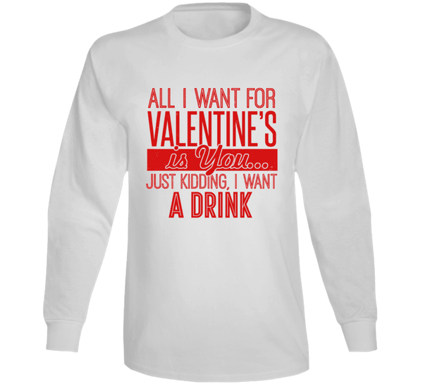 All I Want For Valentines's Is You... Just Kidding, I Want A Drink Long Sleeve T Shirt, Tshirtgang, T-Shirt, all-i-want-for-valentiness-is-you-just-kidding-i-want-a-drink-long-sleeve-t-shirt,