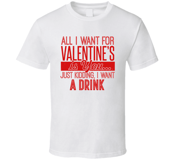 All I Want For Valentines's Is You... Just Kidding, I Want A Drink T Shirt, Tshirtgang, T-Shirt, all-i-want-for-valentiness-is-you-just-kidding-i-want-a-drink-t-shirt, a, all, drink, for, jus