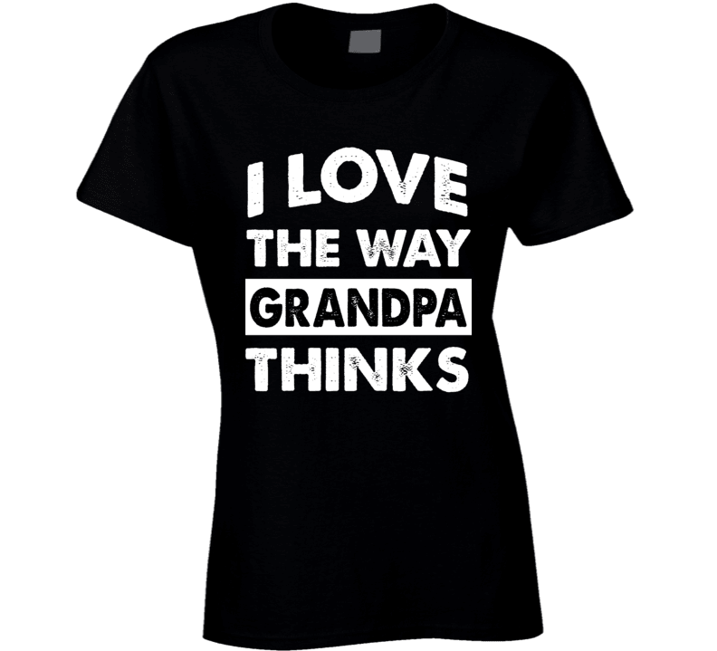 Grandpa Ladies T Shirt, Tshirtgang, T-Shirt, grandpa-ladies-t-shirt, grandpa, I love the way grandpa thinks, ladies, spo-default, spo-disabled, various