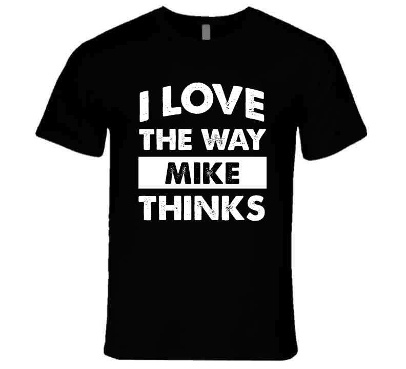 I Love The Way Mike Thinks T Shirt, Tshirtgang, T-Shirt, i-love-the-way-mike-thinks-t-shirt, love, mike, names, spo-default, spo-disabled, thinks, way