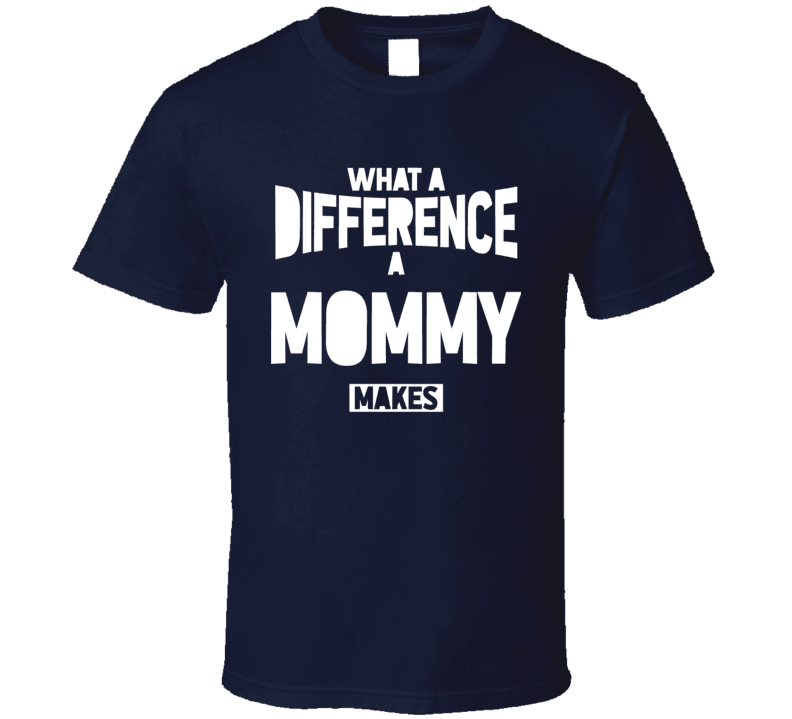 What A Difference A  Mommy Makes T Shirt, Tshirtgang, T-Shirt, what-a-difference-a-mommy-makes-t-shirt, a, difference, makes, mommy, names, spo-default, spo-disabled, what